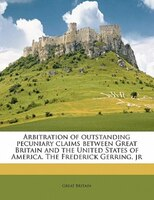 Arbitration Of Outstanding Pecuniary Claims Between Great Britain And The United States Of America. The Frederick Gerring, Jr