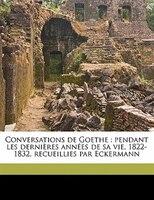 Conversations De Goethe: pendant les dernières années de sa vie, 1822-1832, recueillies par Eckermann Volume 1 - Johann Peter Eckermann, Émile Delerot, Emile Emile Delerot