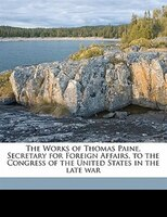 The Works Of Thomas Paine, Secretary For Foreign Affairs, To The Congress Of The United States In The Late War