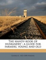 The Handy-book Of Husbandry: A Guide For Farmers, Young And Old