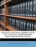 Milton's Poetical Works, With Life, Critical Dissertation, And Explanatory Notes