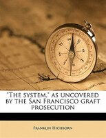 The System, As Uncovered By The San Francisco Graft Prosecution