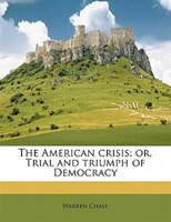 The American Crisis; Or, Trial And Triumph Of Democracy