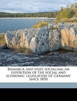 Bismarck And State Socialism; An Exposition Of The Social And Economic Legislation Of Germany Since 1870