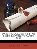 Burr Bibliography. A List Of Books Relating To Aaron Burr