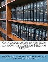Catalogue Of An Exhibition Of Work By Modern Belgian Artists