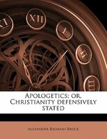 Apologetics; Or, Christianity Defensively Stated