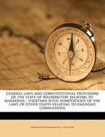 General Laws And Constitutional Provisions Of The State Of Washington Relating To Railroads: Together With Annotations Of The Laws