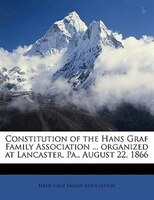 Constitution Of The Hans Graf Family Association ... Organized At Lancaster, Pa., August 22, 1866