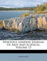 Newton's London Journal Of Arts And Sciences, Volume 13