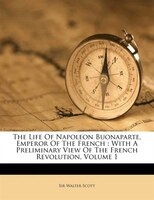 The Life Of Napoleon Buonaparte, Emperor Of The French: With A Preliminary View Of The French Revolution, Volume 1