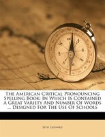 The American Critical Pronouncing Spelling Book: In Which Is Contained A Great Variety And Number Of Words ... Designed For The Us