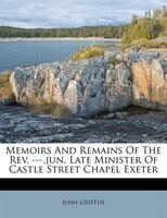 Memoirs And Remains Of The Rev. ---,jun. Late Minister Of Castle Street Chapel Exeter