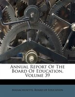 Annual Report Of The Board Of Education, Volume 39