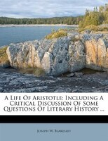 A Life Of Aristotle: Including A Critical Discussion Of Some Questions Of Literary History ...