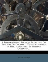 A Thanksgiving Sermon, Preached On The 31st Of Decemb. 1706: At Newnham In Hertfordshire. By William Goldwin,...