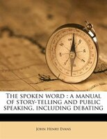 The spoken word: a manual of story-telling and public speaking, including debating