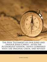 The New Testament Of Our Lord And Saviour Jesus Christ: After The Authorized Version : Newly Compared With The Original Greek, And