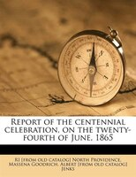 Report Of The Centennial Celebration, On The Twenty-fourth Of June, 1865