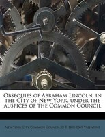 Obsequies Of Abraham Lincoln, In The City Of New York, Under The Auspices Of The Common Council