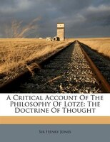 A Critical Account Of The Philosophy Of Lotze: The Doctrine Of Thought