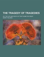 The Tragedy of Tragedies; Or, the Life and Death of Tom Thumb the Great