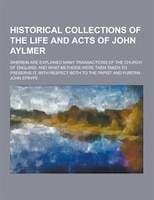 Historical Collections of the Life and Acts of John Aylmer; Wherein Are Explained Many Transactions of the Church of England; And