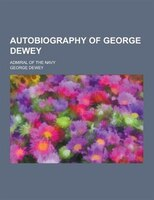 Autobiography of George Dewey; Admiral of the Navy