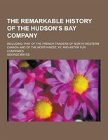 The Remarkable History of the Hudson's Bay Company; Including That of the French Traders of North-Western Canada and of