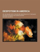 Despotism in America; Or, an Inquiry Into the Nature and Results of the Slave-Holding System in the United States
