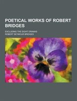 Poetical Works of Robert Bridges; Excluding the Eight Dramas