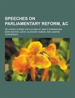 Speeches on Parliamentary Reform, &C; Delivered During the Autumn of 1866 at Birmingham, Manchester, Leeds, Glasgow, Dublin,