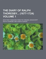 The Diary of Ralph Thoresby (1677-1724); Now First Published from the Original Manuscript Volume 1