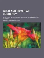Gold and Silver as Currency; In the Light of Experience, Historical, Economical, and Practical