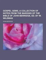 Gospel Gems, a Collection of Notes from the Margins of the Bible of John Berridge, Ed. by W. Wileman