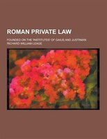 Roman Private Law; Founded on the 'Institutes' of Gaius and Justinian