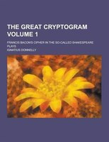 The Great Cryptogram; Francis Bacon's Cipher in the So-Called Shakespeare Plays Volume 1