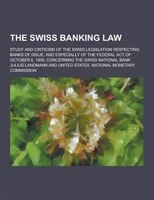 The Swiss Banking Law; Study and Criticism of the Swiss Legislation Respecting Banks of Issue, and Especially of the Federal Act o