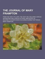 The Journal of Mary Frampton; From the Year 1779, Until the Year 1846. Including Various Interesting and Curious Letters, Anecdote
