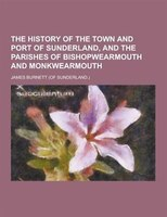 The History of the Town and Port of Sunderland, and the Parishes of Bishopwearmouth and Monkwearmouth