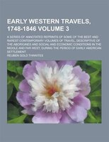 Early Western Travels, 1748-1846; A Series of Annotated Reprints of Some of the Best and Rarest Contemporary Volumes of Travel, De