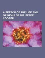 A sketch of the life and opinions of Mr. Peter Cooper