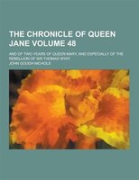The Chronicle of Queen Jane; And of Two Years of Queen Mary, and Especially of the Rebellion of Sir Thomas Wyat Volume 48