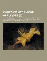 Cours de Mecanique Appliquee; Professe A L'Ecole Imperiale Des Ponts Et Chaussees (2)