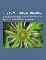 The New Rhubarb Culture; A Complete Guide to Dark Forcing and Field Culture, How to Prepare and Use Rhubarb