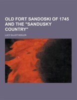 Old Fort Sandoski of 1745 and the Sandusky Country