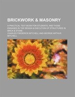 Brickwork & masonry; A practical text book for students, and those engaged in the design & execution of structures in