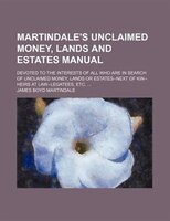 Martindale's Unclaimed Money, Lands and Estates Manual; Devoted to the Interests of All Who Are in Search of Unclaimed