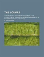 The Louvre; A Complete and Concise Handbook to All the Collections of the Museum, Being an Abridgement of the French Official Cata