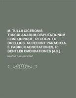 M. Tullii Ciceronis Tusculanarum Disputationum Libri Quinque, Recogn. I.c. Orellius. Accedunt Paradoxa. F. Fabricii Adnotationes,